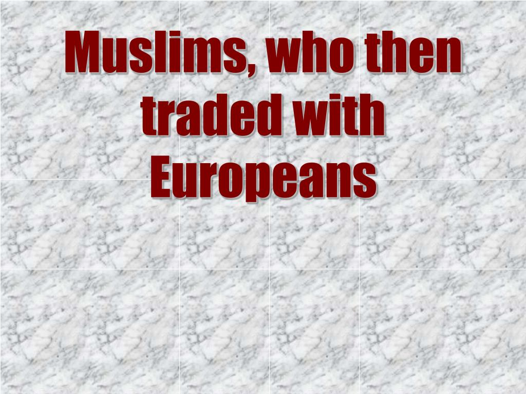 Muslims, who then traded with Europeans