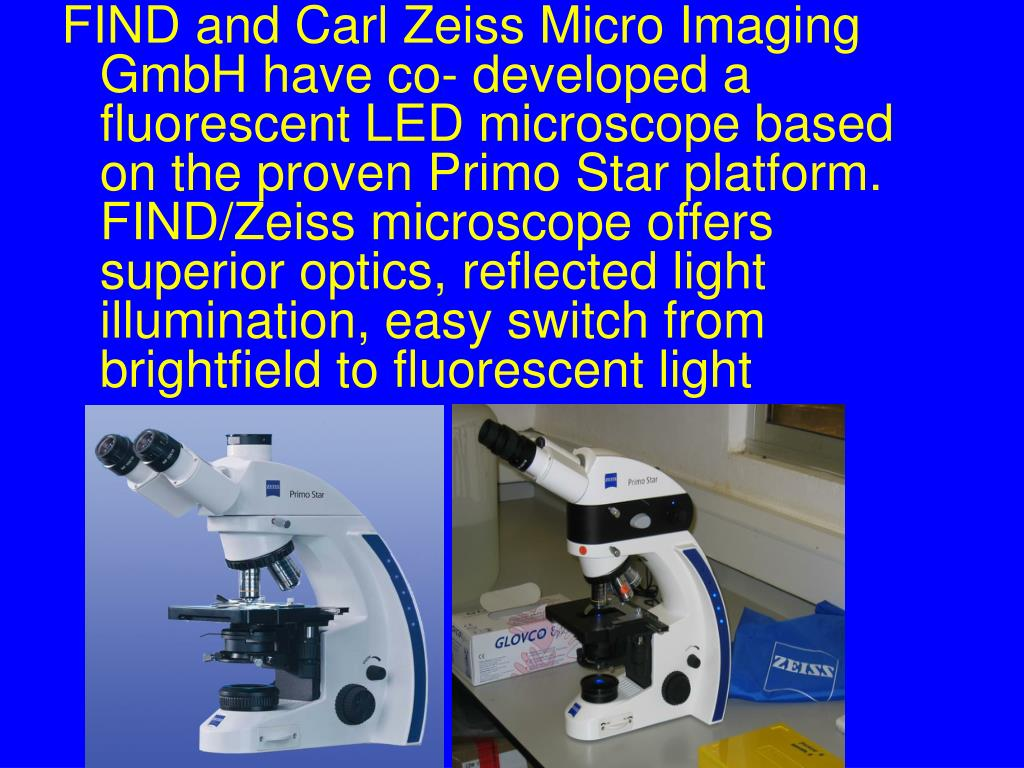 FIND and Carl Zeiss Micro Imaging GmbH have co- developed a fluorescent LED microscope based on the proven Primo Star platform.  FIND/Zeiss microscope offers superior optics, reflected light illumination, easy switch from brightfield to fluorescent light