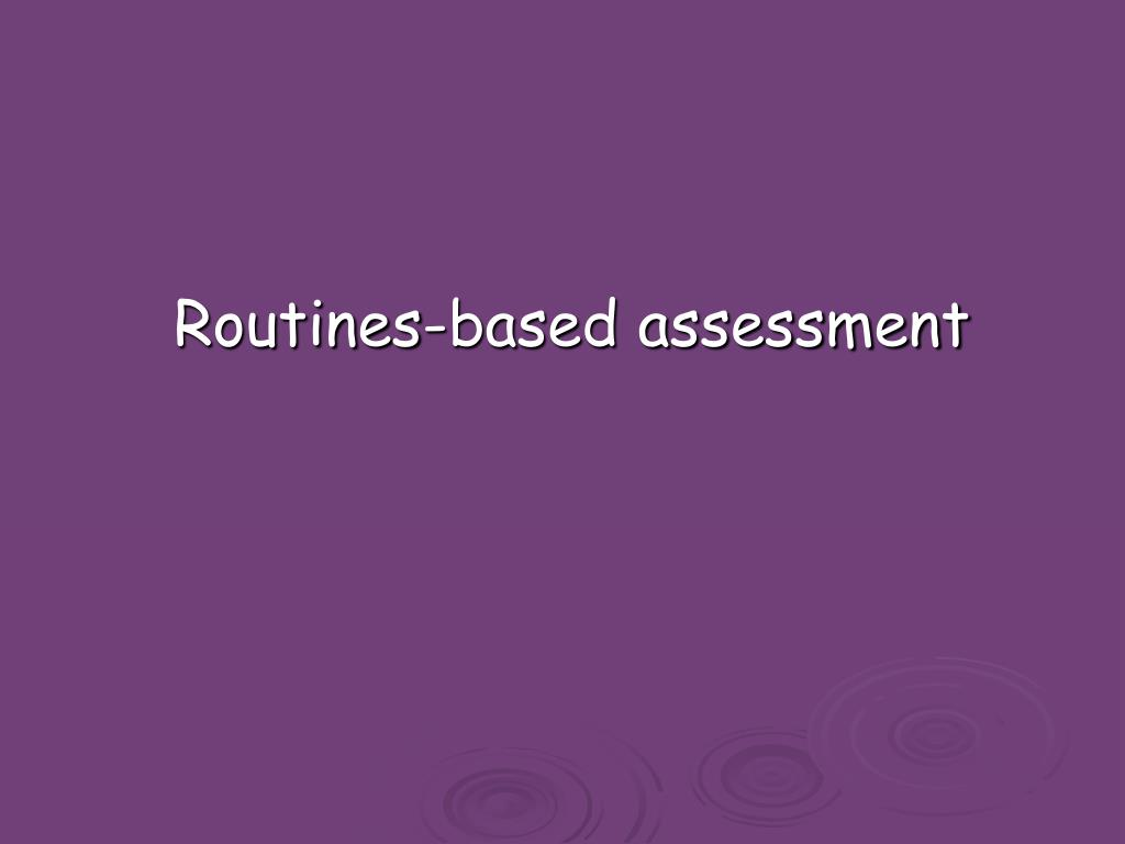 Routines-based assessment