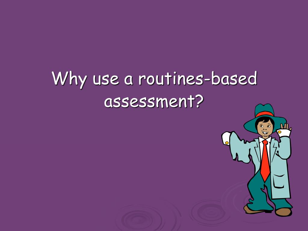 Why use a routines-based assessment?