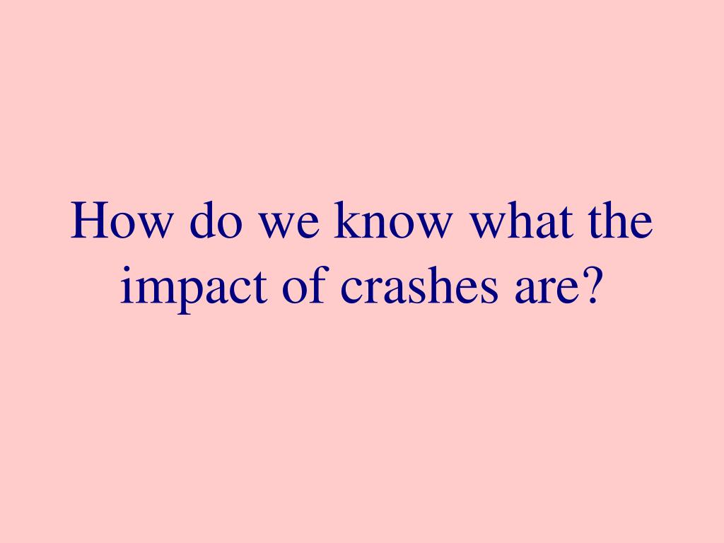 How do we know what the impact of crashes are?