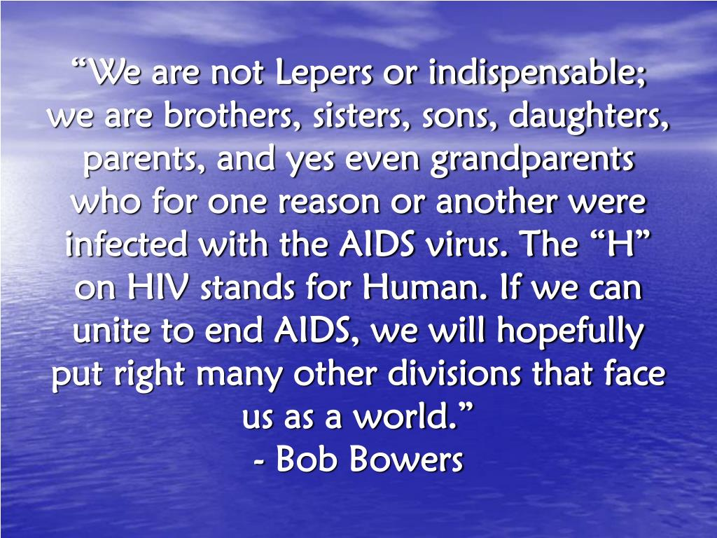"""""""We are not Lepers or indispensable; we are brothers, sisters, sons, daughters, parents, and yes even grandparents who for one reason or another were infected with the AIDS virus. The """"H"""" on HIV stands for Human. If we can unite to end AIDS, we will hopefully put right many other divisions that face us as a world."""""""