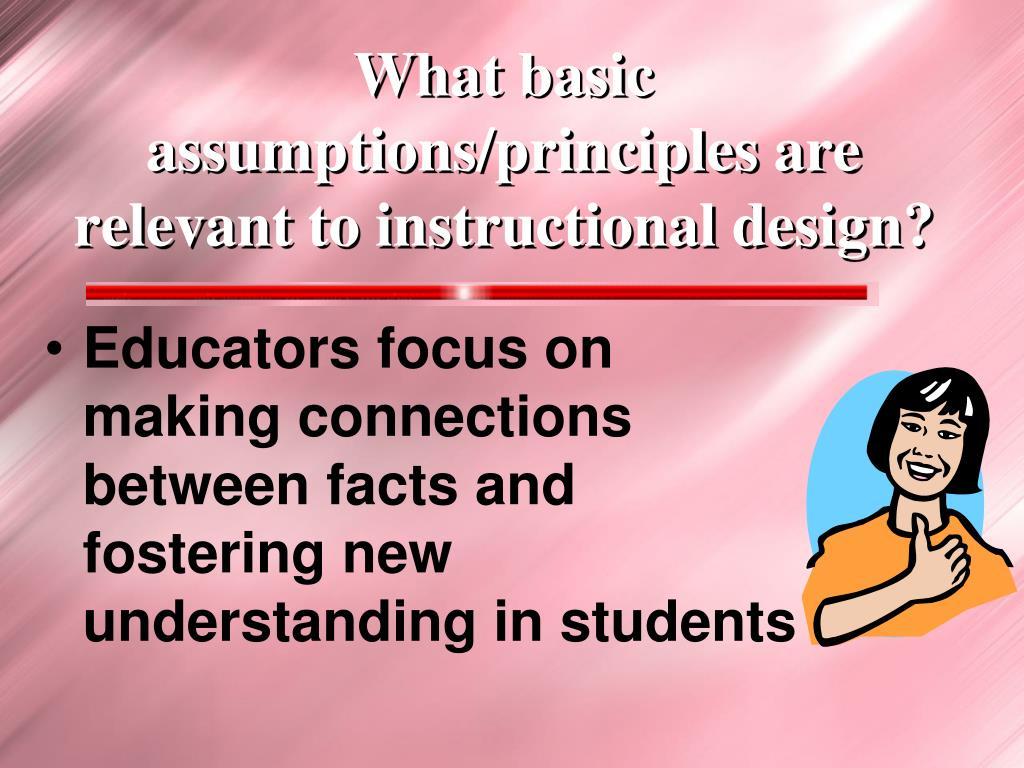 What basic assumptions/principles are relevant to instructional design?