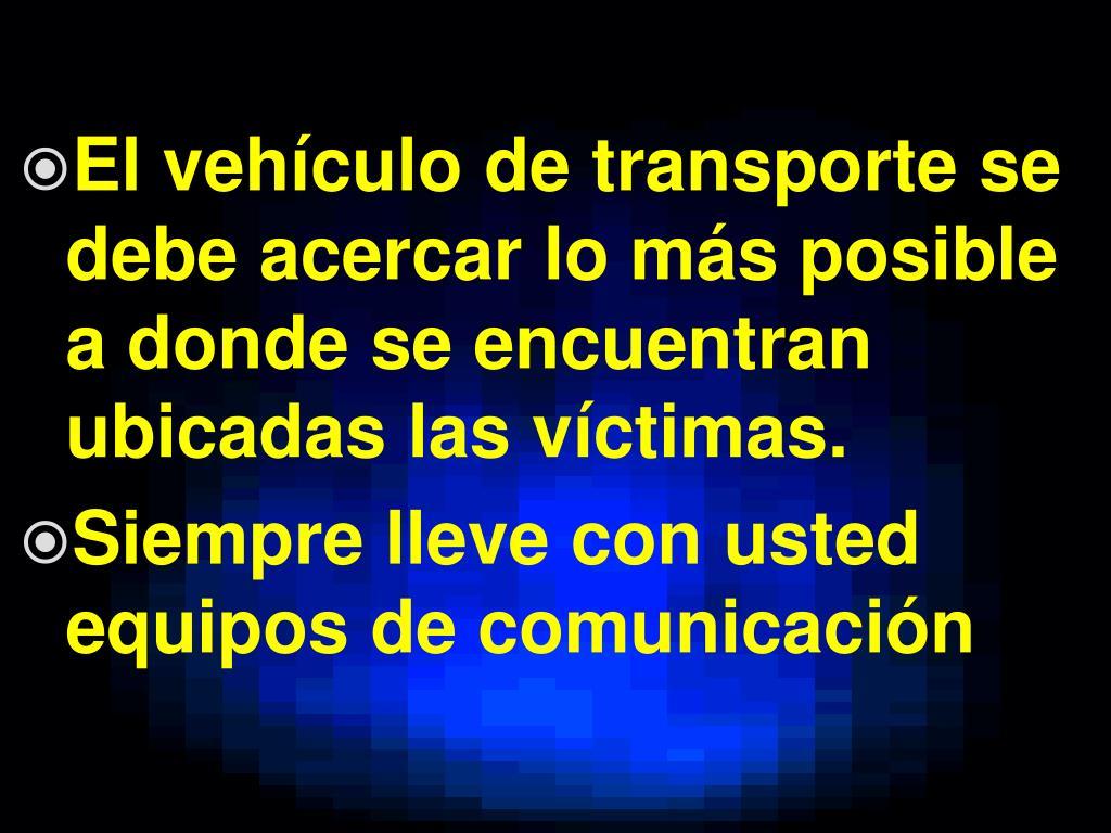 El vehículo de transporte se debe acercar lo más posible a donde se encuentran ubicadas las víctimas.