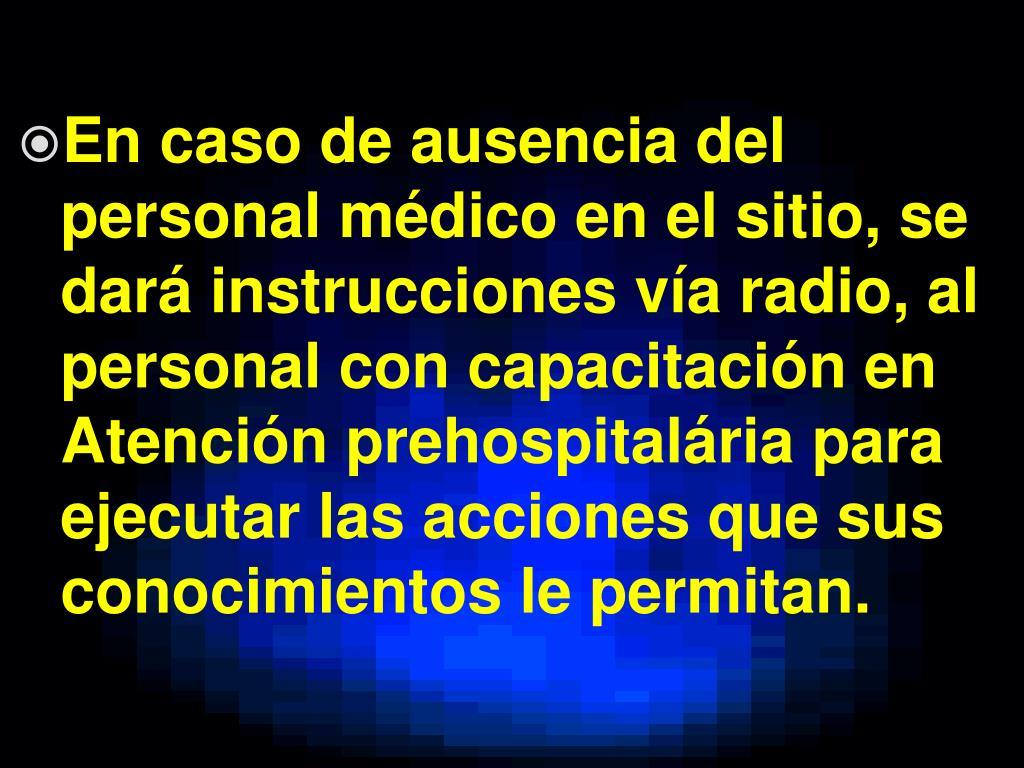 En caso de ausencia del personal médico en el sitio, se dará instrucciones vía radio, al personal con capacitación en Atención prehospitalária para ejecutar las acciones que sus conocimientos le permitan.
