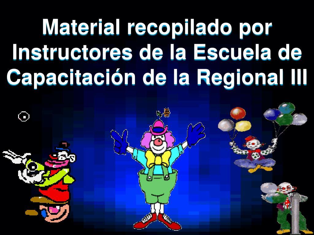 Material recopilado por Instructores de la Escuela de Capacitación de la Regional III