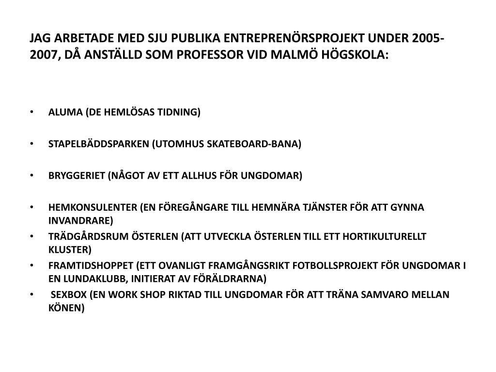 JAG ARBETADE MED SJU PUBLIKA ENTREPRENÖRSPROJEKT UNDER 2005-2007, DÅ ANSTÄLLD SOM PROFESSOR VID MALMÖ HÖGSKOLA: