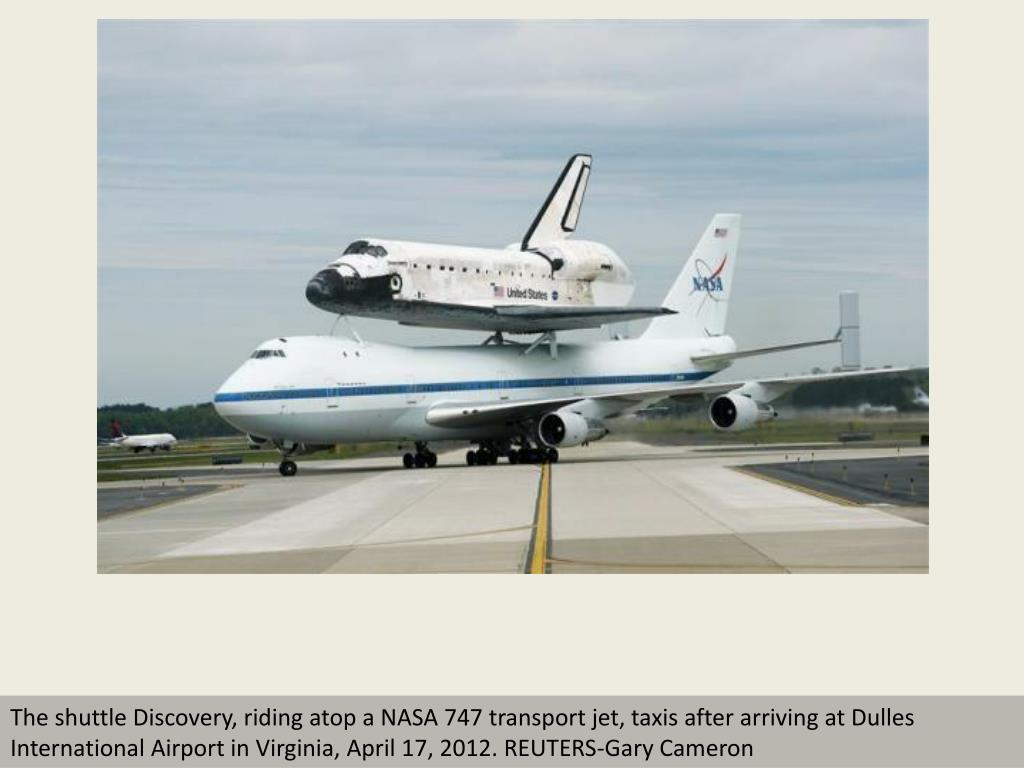 The shuttle Discovery, riding atop a NASA 747 transport jet, taxis after arriving at Dulles International Airport in Virginia, April 17, 2012. REUTERS-Gary Cameron