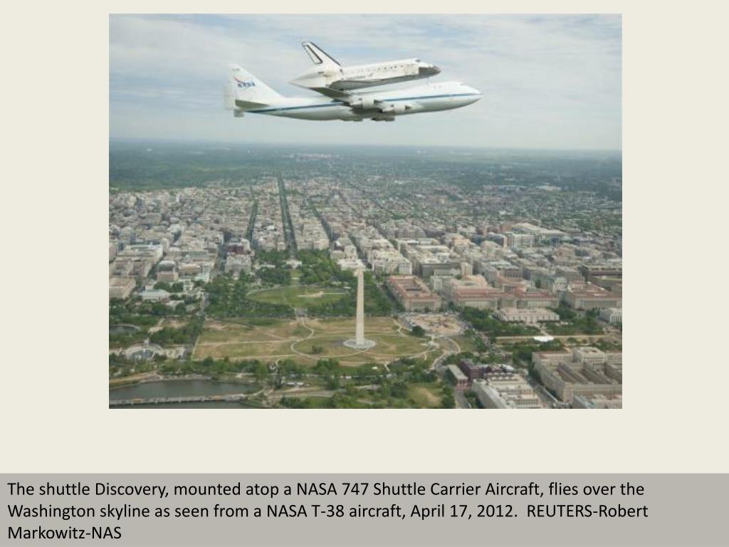 The shuttle Discovery, mounted atop a NASA 747 Shuttle Carrier Aircraft, flies over the Washington skyline as seen from a NASA T-38 aircraft, April 17, 2012.  REUTERS-Robert Markowitz-NAS