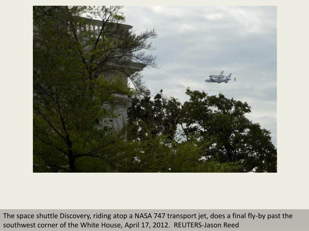 The space shuttle Discovery, riding atop a NASA 747 transport jet, does a final fly-by past the southwest corner of the White House, April 17, 2012.  REUTERS-Jason Reed