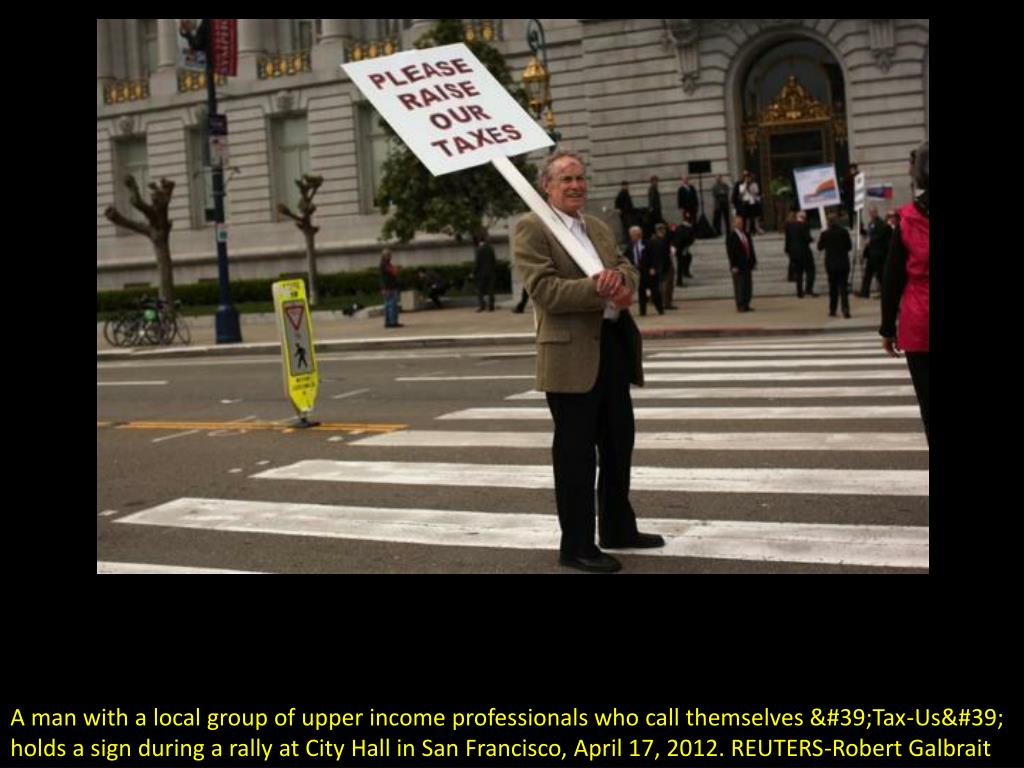 A man with a local group of upper income professionals who call themselves 'Tax-Us' holds a sign during a rally at City Hall in San Francisco, April 17, 2012. REUTERS-Robert Galbrait