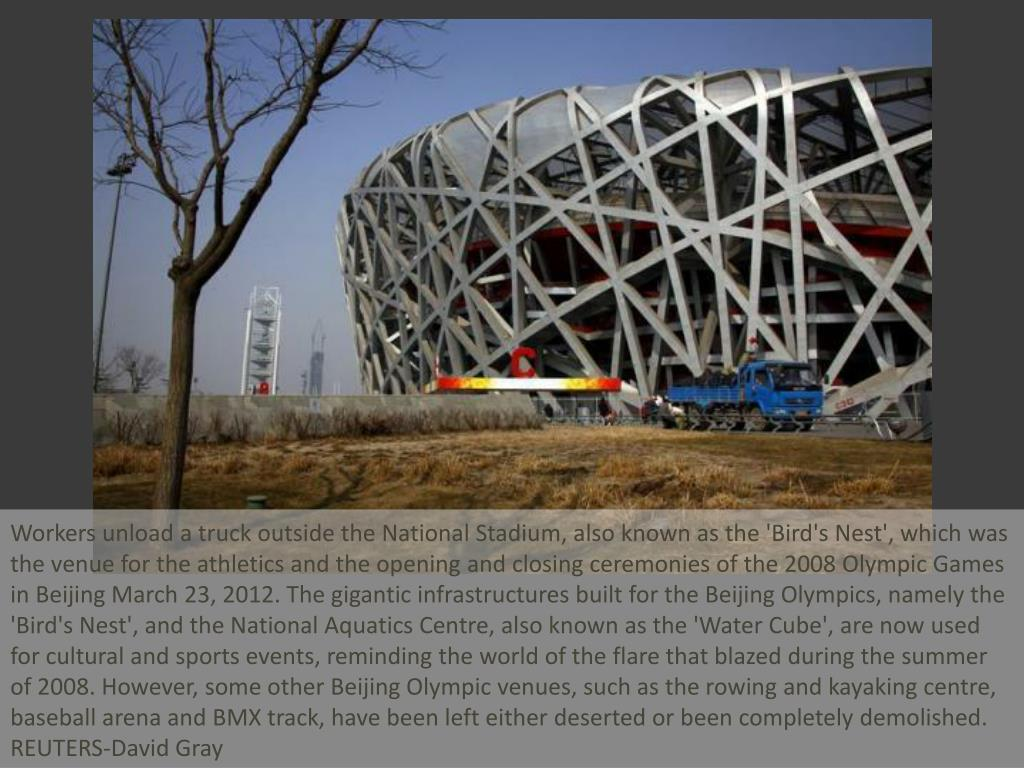 Workers unload a truck outside the National Stadium, also known as the 'Bird's Nest', which was the venue for the athletics and the opening and closing ceremonies of the 2008 Olympic Games in Beijing March 23, 2012. The gigantic infrastructures built for the Beijing Olympics, namely the 'Bird's Nest', and the National Aquatics Centre, also known as the 'Water Cube', are now used for cultural and sports events, reminding the world of the flare that blazed during the summer of 2008. However, some other Beijing Olympic venues, such as the rowing and kayaking centre, baseball arena and BMX track, have been left either deserted or been completely demolished.   REUTERS-David Gray