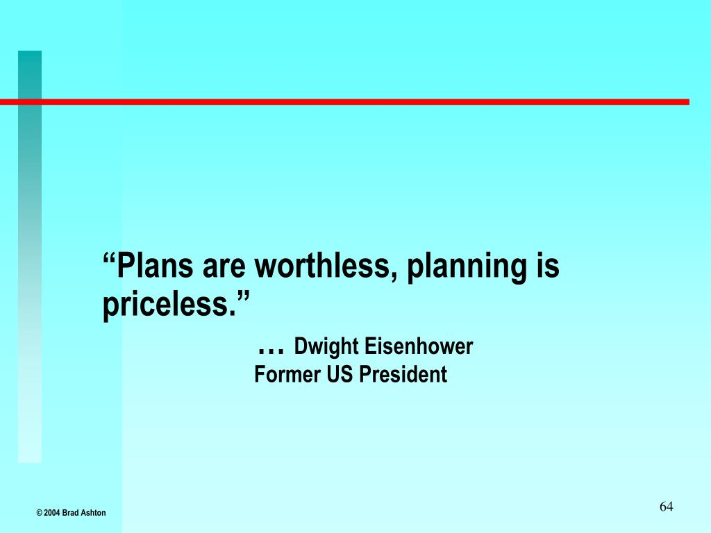 """Plans are worthless, planning is priceless."""