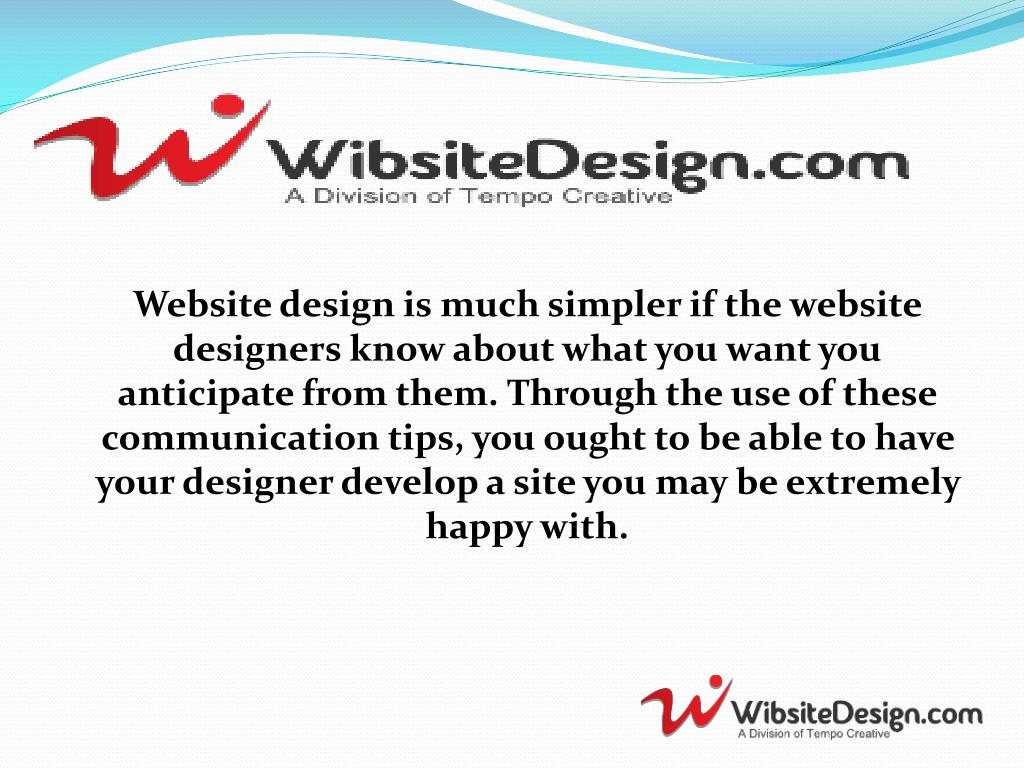 Website design is much simpler if the website designers know about what you want you anticipate from them. Through the use of these communication tips, you ought to be able to have your designer develop a site you may be extremely happy with.