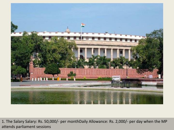 1. The Salary Salary: Rs. 50,000/- per monthDaily Allowance: Rs. 2,000/- per day when the MP attends...