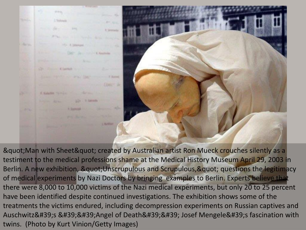 """""""Man with Sheet"""" created by Australian artist Ron Mueck crouches silently as a testiment to the medical professions shame at the Medical History Museum April 29, 2003 in Berlin. A new exhibition, """"Unscrupulous and Scrupulous,"""" questions the legitimacy of medical experiments by Nazi Doctors by bringing  examples to Berlin. Experts believe that there were 8,000 to 10,000 victims of the Nazi medical experiments, but only 20 to 25 percent have been identified despite continued investigations. The exhibition shows some of the treatments the victims endured, including decompression experiments on Russian captives and Auschwitz's ''Angel of Death'' Josef Mengele's fascination with twins.  (Photo by Kurt Vinion/Getty Images)"""