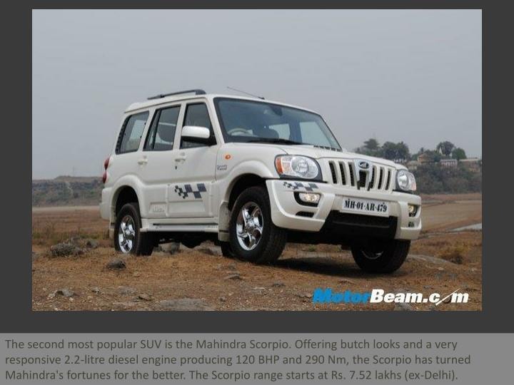The second most popular SUV is the Mahindra Scorpio. Offering butch looks and a very responsive 2.2-...