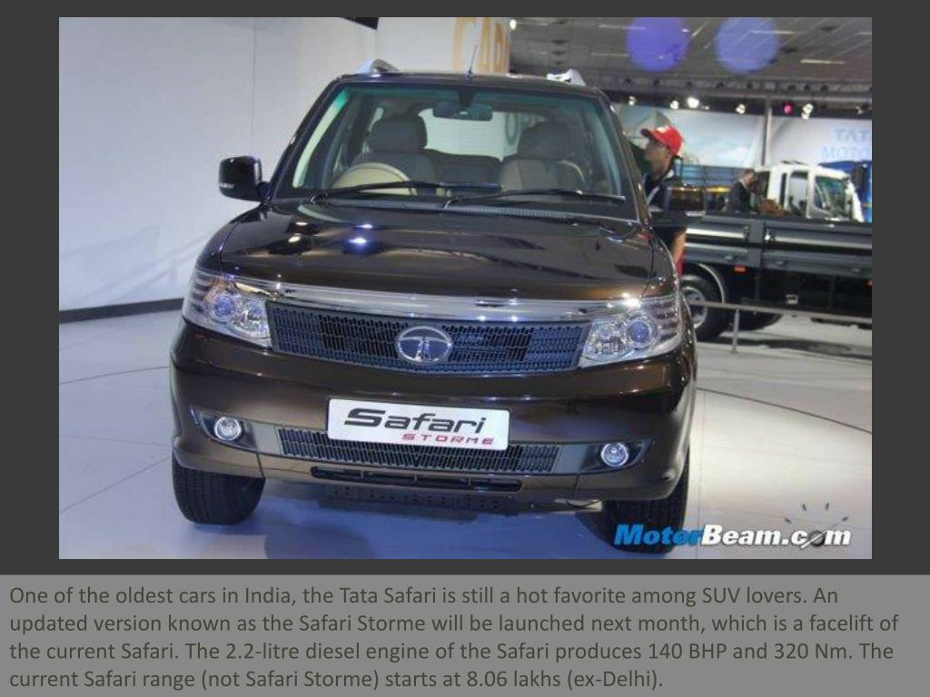 One of the oldest cars in India, the Tata Safari is still a hot favorite among SUV lovers. An updated version known as the Safari Storme will be launched next month, which is a facelift of the current Safari. The 2.2-litre diesel engine of the Safari produces 140 BHP and 320 Nm. The current Safari range (not Safari Storme) starts at 8.06 lakhs (ex-Delhi).
