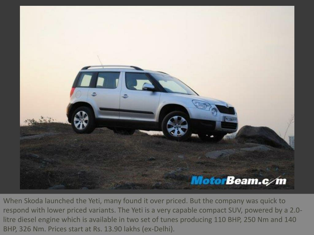 When Skoda launched the Yeti, many found it over priced. But the company was quick to respond with lower priced variants. The Yeti is a very capable compact SUV, powered by a 2.0-litre diesel engine which is available in two set of tunes producing 110 BHP, 250 Nm and 140 BHP, 326 Nm. Prices start at Rs. 13.90 lakhs (ex-Delhi).