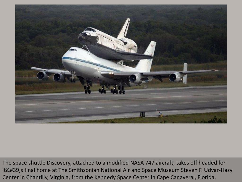 The space shuttle Discovery, attached to a modified NASA 747 aircraft, takes off headed for it's final home at The Smithsonian National Air and Space Museum Steven F. Udvar-Hazy Center in Chantilly, Virginia, from the Kennedy Space Center in Cape Canaveral, Florida.