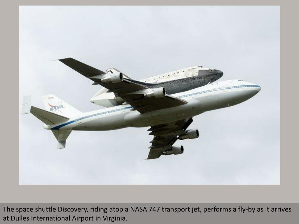 The space shuttle Discovery, riding atop a NASA 747 transport jet, performs a fly-by as it arrives at Dulles International Airport in Virginia.