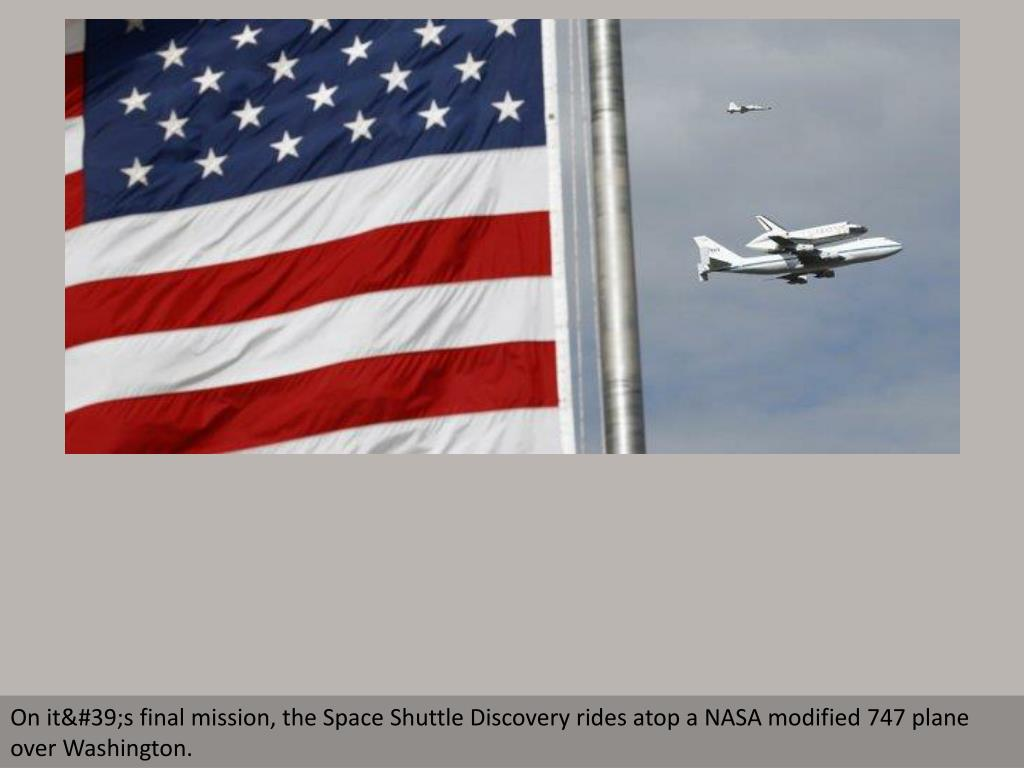 On it's final mission, the Space Shuttle Discovery rides atop a NASA modified 747 plane over Washington.