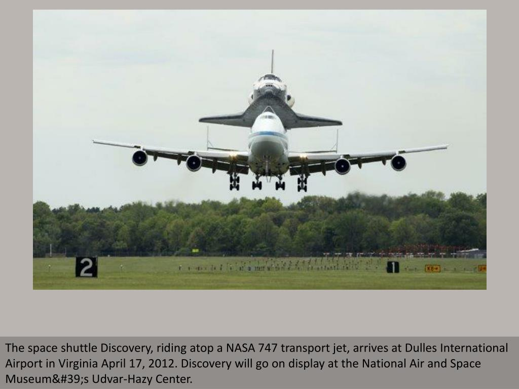 The space shuttle Discovery, riding atop a NASA 747 transport jet, arrives at Dulles International Airport in Virginia April 17, 2012. Discovery will go on display at the National Air and Space Museum's Udvar-Hazy Center.