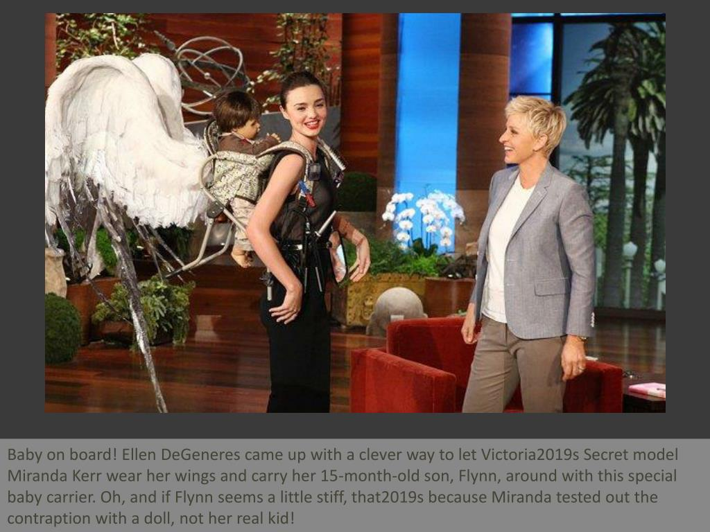 Baby on board! Ellen DeGeneres came up with a clever way to let Victoria2019s Secret model Miranda Kerr wear her wings and carry her 15-month-old son, Flynn, around with this special baby carrier. Oh, and if Flynn seems a little stiff, that2019s because Miranda tested out the contraption with a doll, not her real kid!