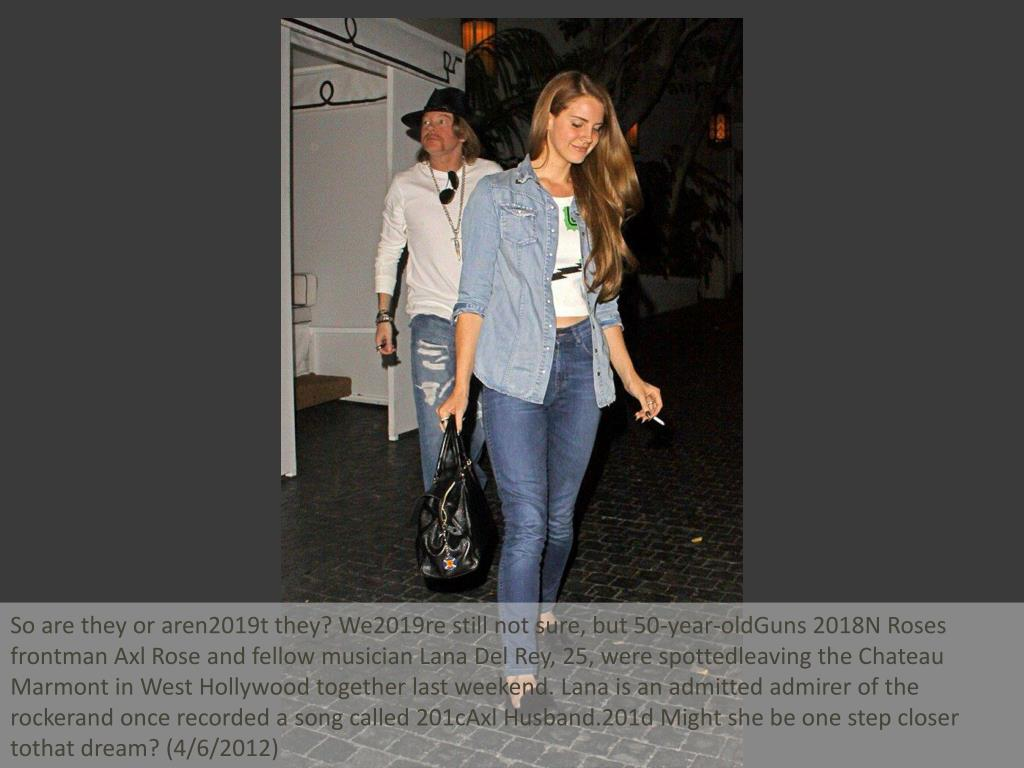 So are they or aren2019t they? We2019re still not sure, but 50-year-oldGuns 2018N Roses frontman Axl Rose and fellow musician Lana Del Rey, 25, were spottedleaving the Chateau Marmont in West Hollywood together last weekend. Lana is an admitted admirer of the rockerand once recorded a song called 201cAxl Husband.201d Might she be one step closer tothat dream? (4/6/2012)