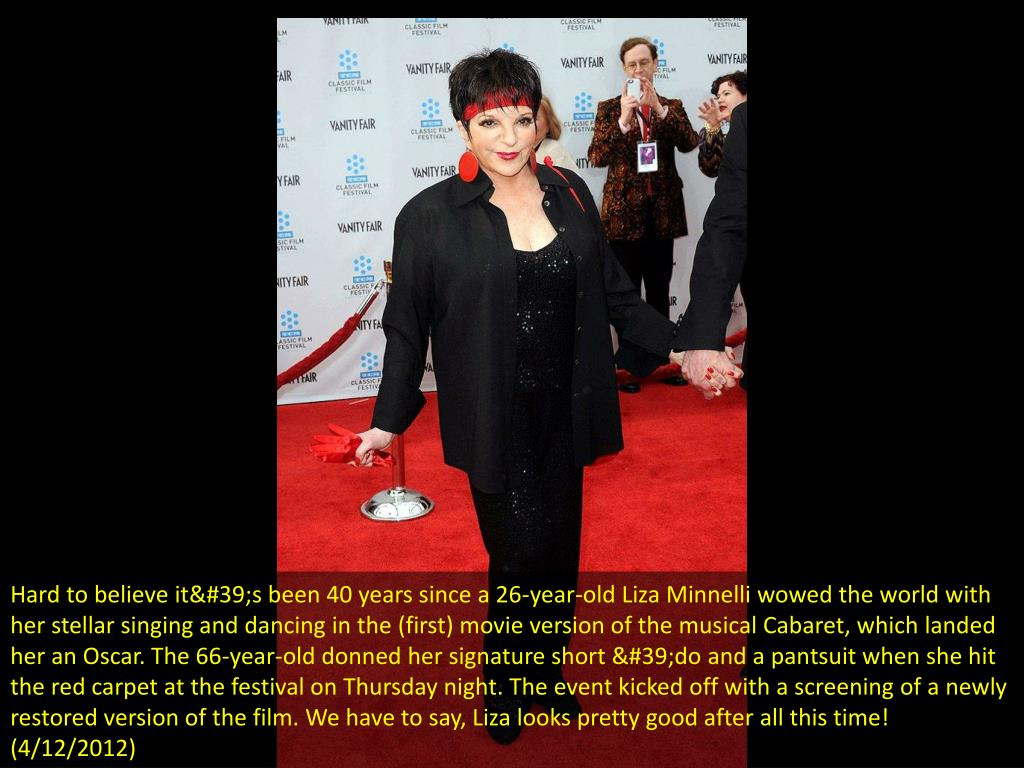 Hard to believe it's been 40 years since a 26-year-old Liza Minnelli wowed the world with her stellar singing and dancing in the (first) movie version of the musical Cabaret, which landed her an Oscar. The 66-year-old donned her signature short 'do and a pantsuit when she hit the red carpet at the festival on Thursday night. The event kicked off with a screening of a newly restored version of the film. We have to say, Liza looks pretty good after all this time! (4/12/2012)