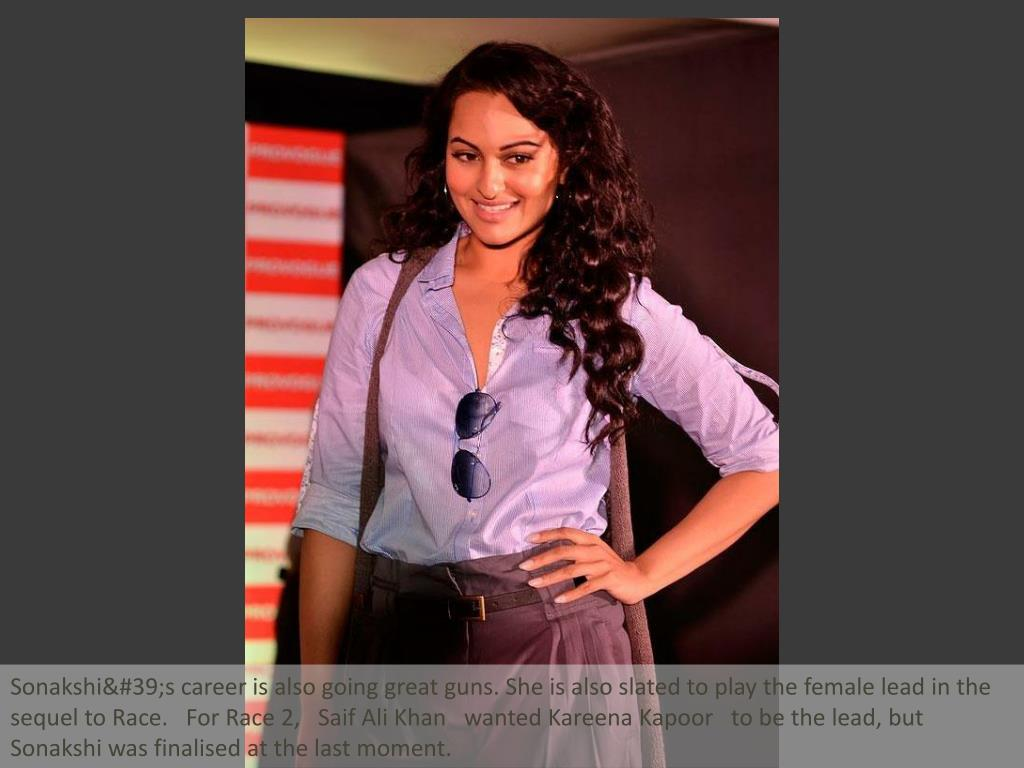 Sonakshi's career is also going great guns. She is also slated to play the female lead in the sequel to Race.   For Race 2,   Saif Ali Khan   wanted Kareena Kapoor   to be the lead, but Sonakshi was finalised at the last moment.