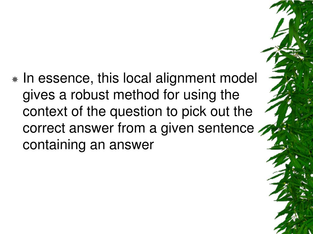 In essence, this local alignment model gives a robust method for using the context of the question to pick out the correct answer from a given sentence containing an answer
