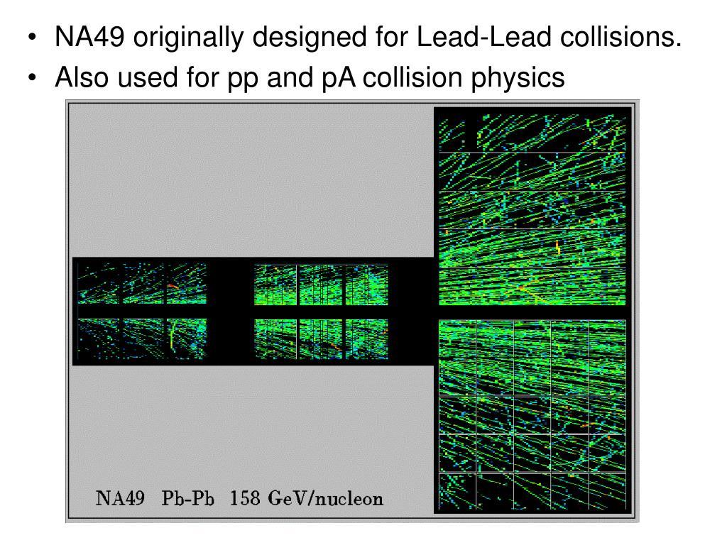 NA49 originally designed for Lead-Lead collisions.