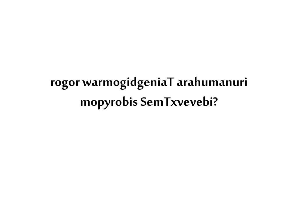 rogor warmogidgeniaT arahumanuri mopyrobis SemTxvevebi?