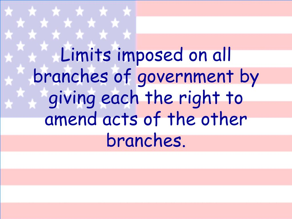 Limits imposed on all branches of government by giving each the right to amend acts of the other branches.