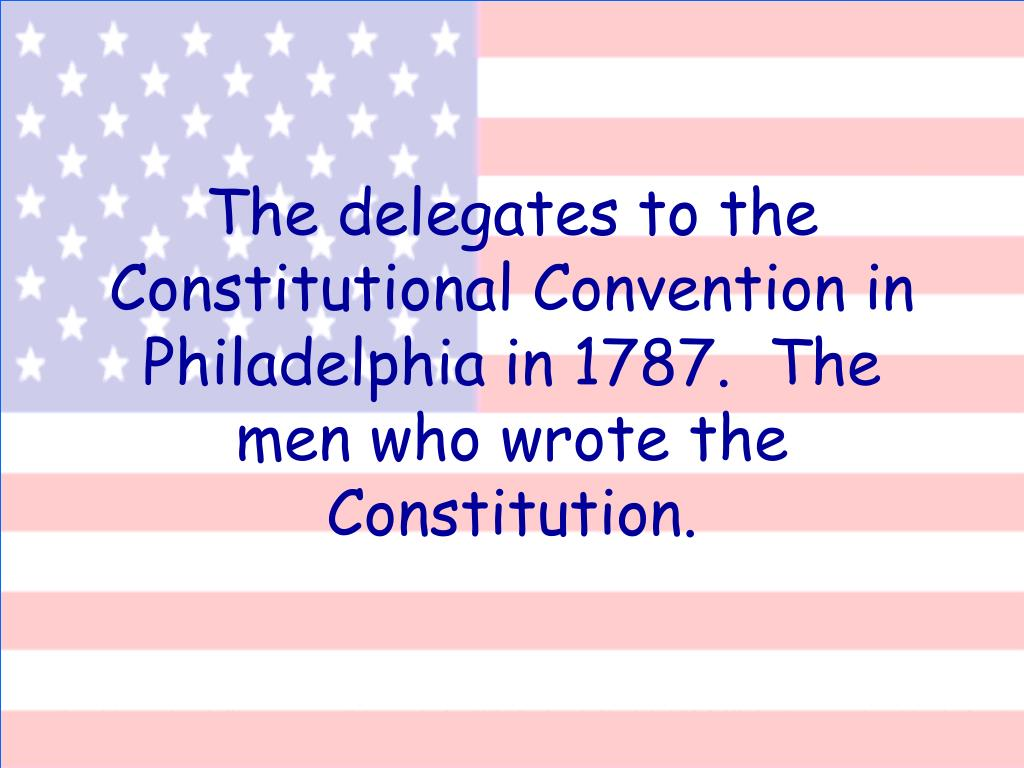 The delegates to the Constitutional Convention in Philadelphia in 1787.  The men who wrote the Constitution.