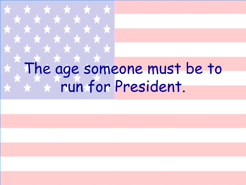 The age someone must be to run for President.