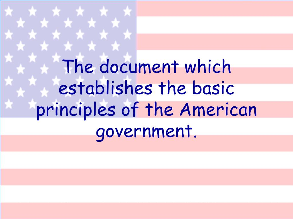 The document which establishes the basic principles of the American government.