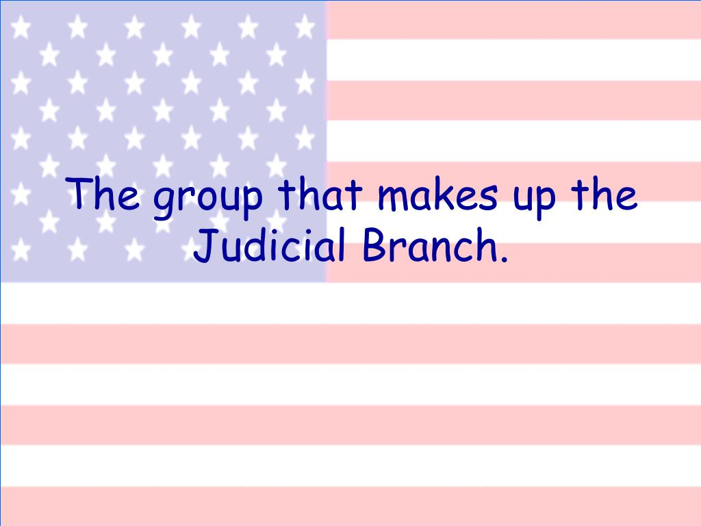 The group that makes up the Judicial Branch.