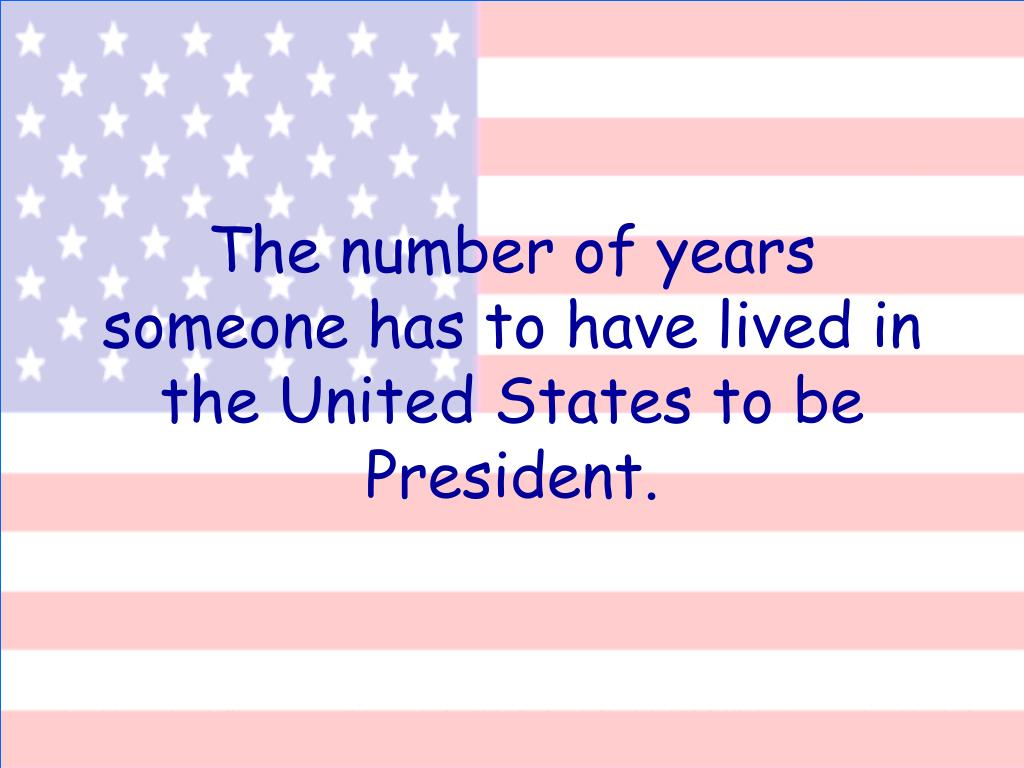 The number of years someone has to have lived in the United States to be President.
