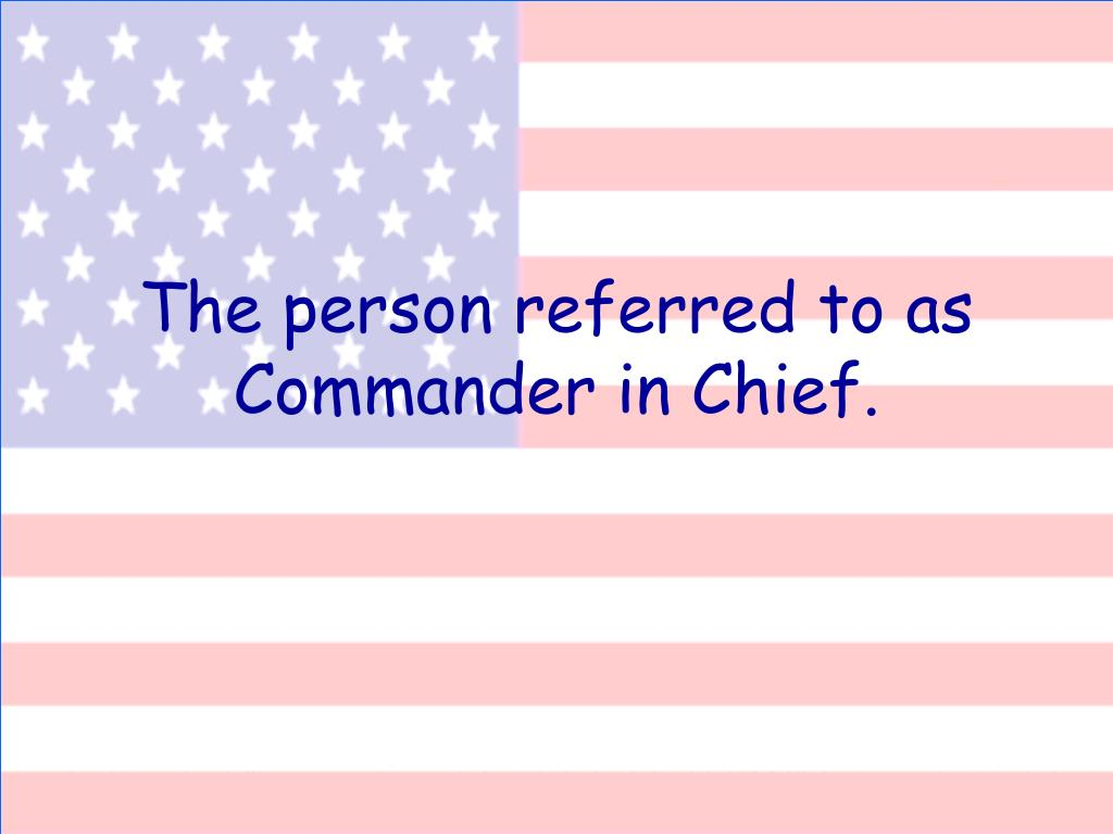 The person referred to as Commander in Chief.