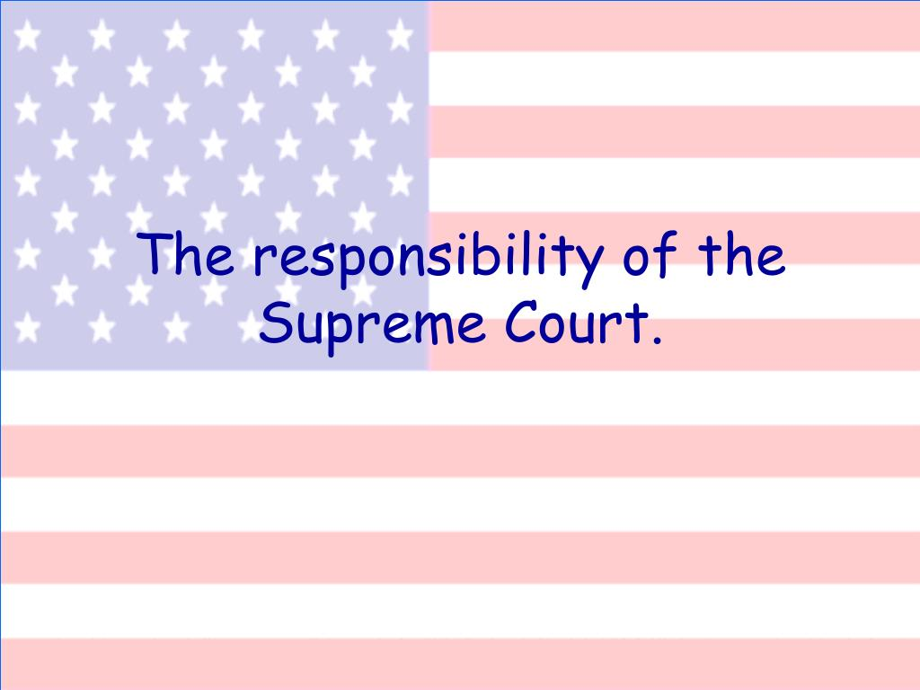 The responsibility of the Supreme Court.