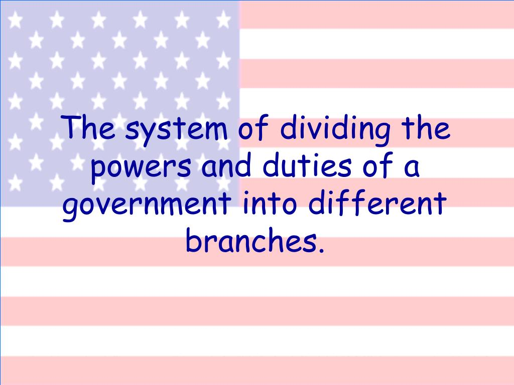 The system of dividing the powers and duties of a government into different branches.