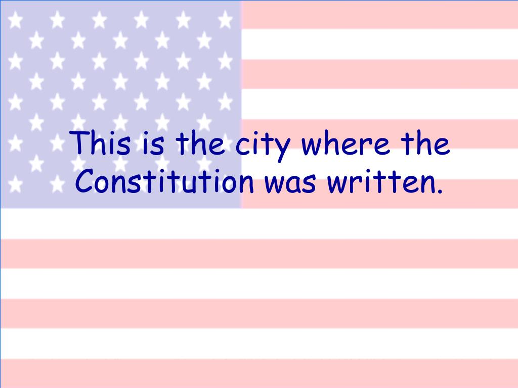 This is the city where the Constitution was written.