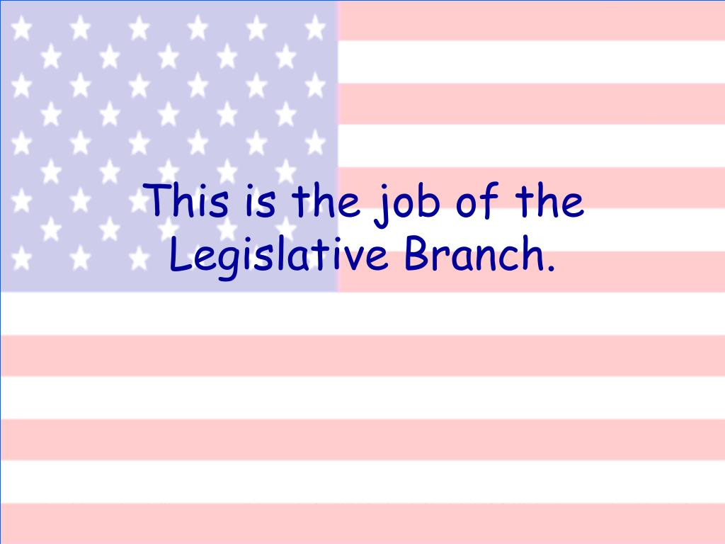 This is the job of the Legislative Branch.