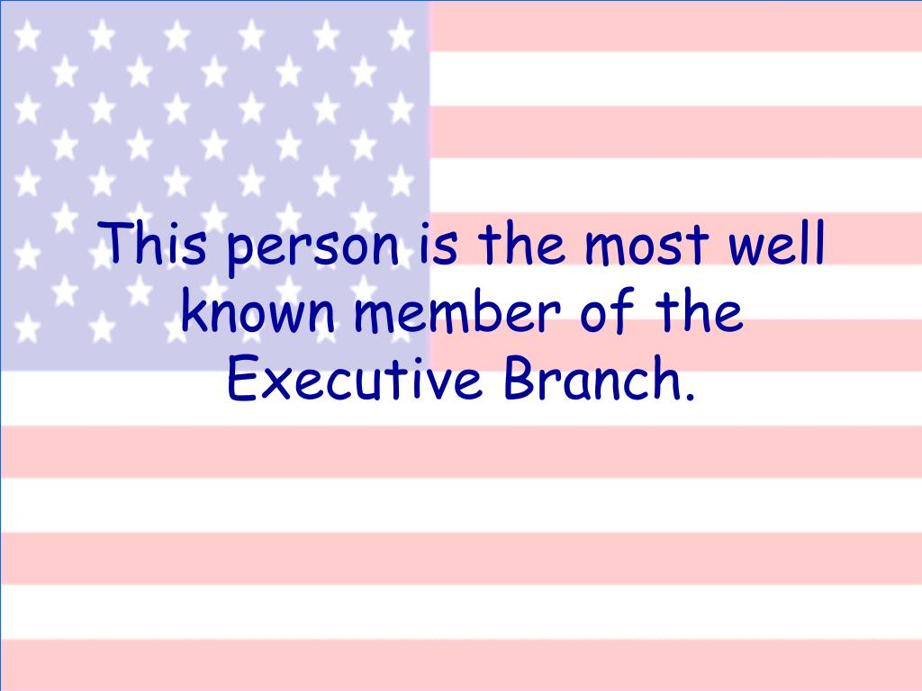 This person is the most well known member of the Executive Branch.