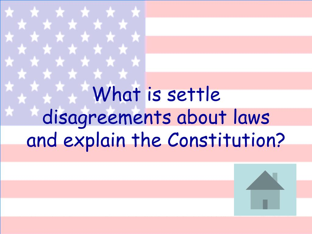 What is settle disagreements about laws and explain the Constitution?