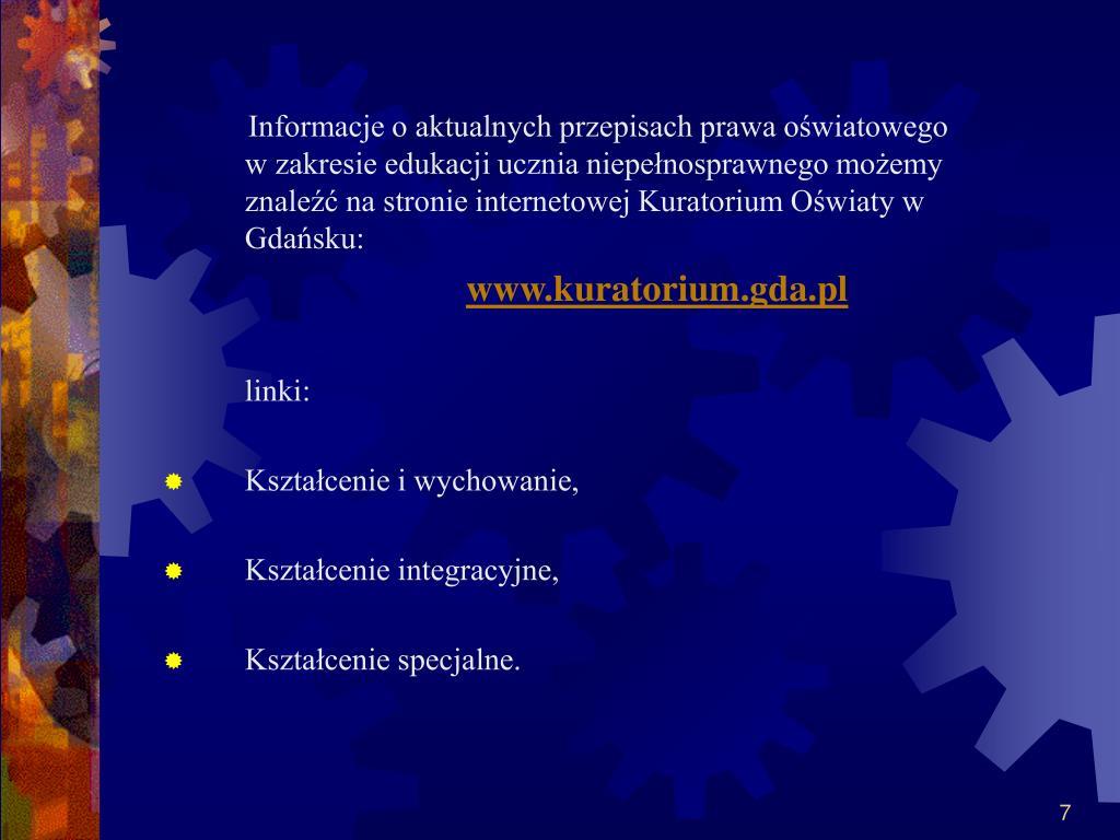 Informacje o aktualnych przepisach prawa oświatowego w zakresie edukacji ucznia niepełnosprawnego możemy znaleźć na stronie internetowej Kuratorium Oświaty w Gdańsku: