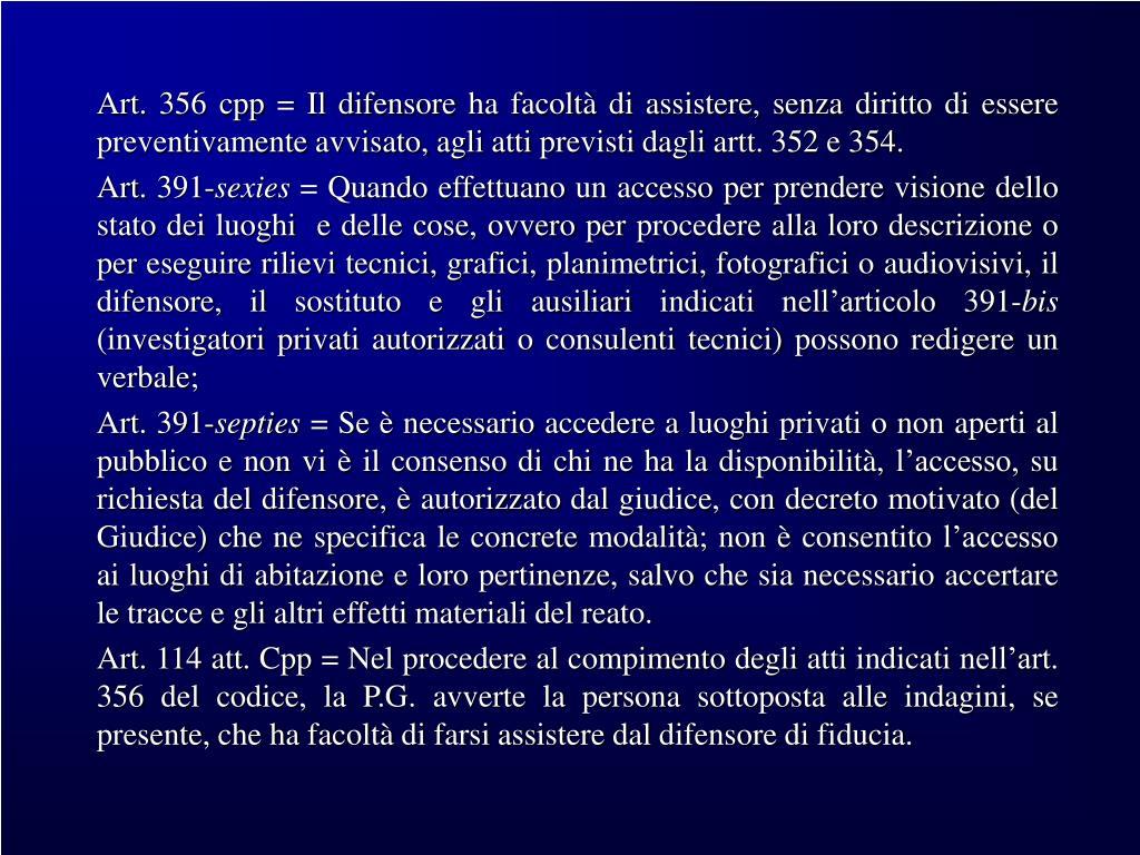 Art. 356 cpp = Il difensore ha facoltà di assistere, senza diritto di essere preventivamente avvisato, agli atti previsti dagli artt. 352 e 354.