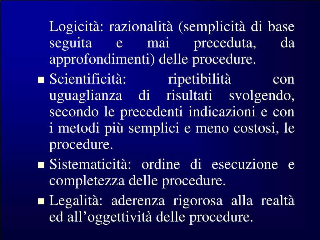 Logicità: razionalità (semplicità di base seguita e mai preceduta, da approfondimenti) delle procedure.
